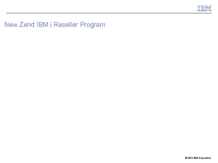 New Zend IBM i Reseller Program © 2009 IBM Corporation