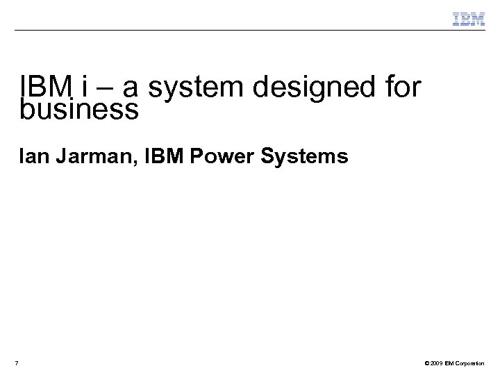 IBM i – a system designed for business Ian Jarman, IBM Power Systems 7