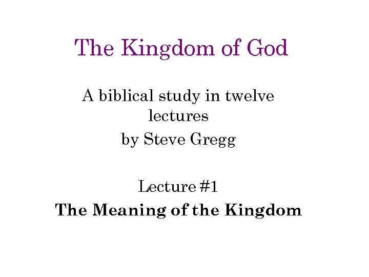 The Kingdom of God A biblical study in twelve lectures by Steve Gregg Lecture