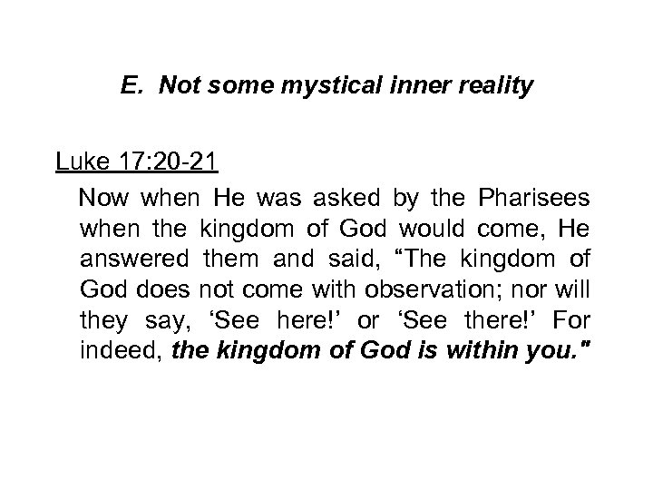 E. Not some mystical inner reality Luke 17: 20 -21 Now when He was