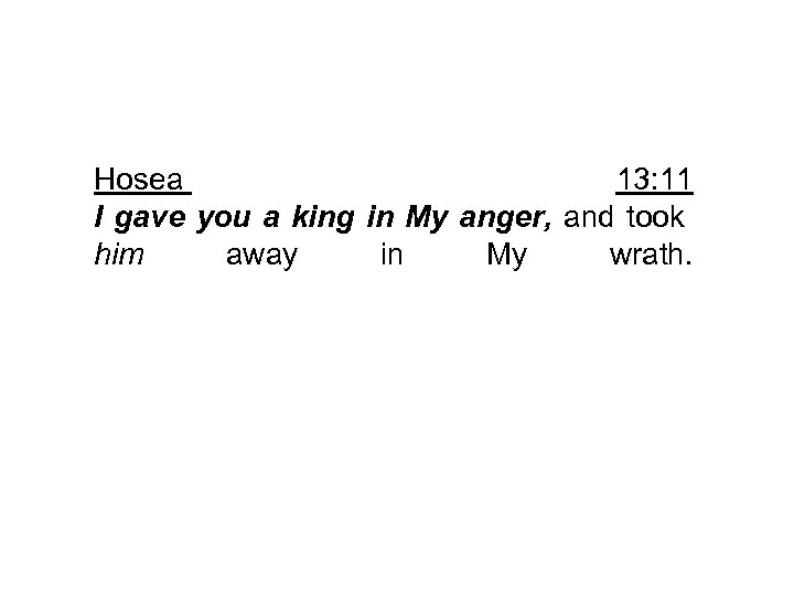 Hosea 13: 11 I gave you a king in My anger, and took him