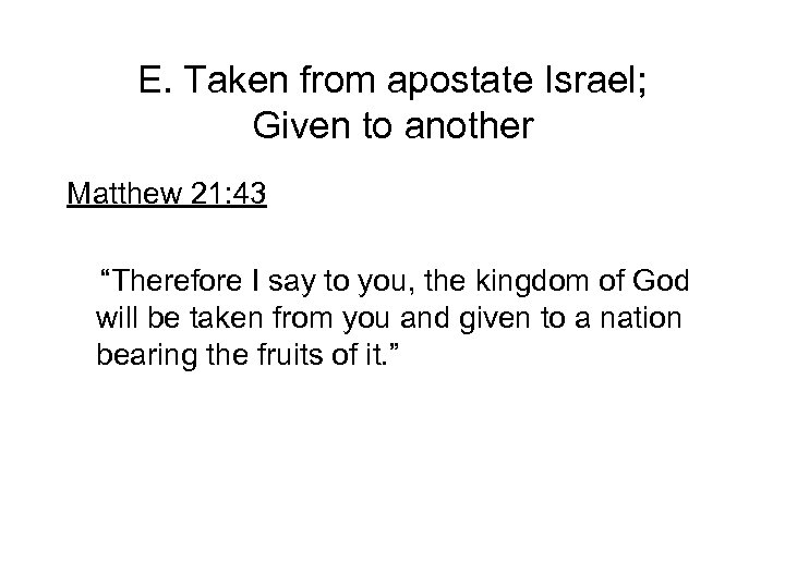 """E. Taken from apostate Israel; Given to another Matthew 21: 43 """"Therefore I say"""