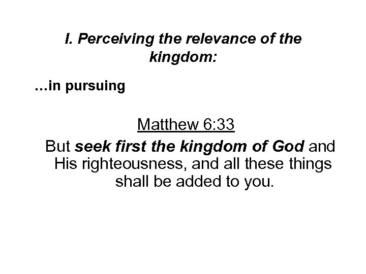 I. Perceiving the relevance of the kingdom: …in pursuing Matthew 6: 33 But seek