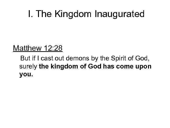 I. The Kingdom Inaugurated Matthew 12: 28 But if I cast out demons