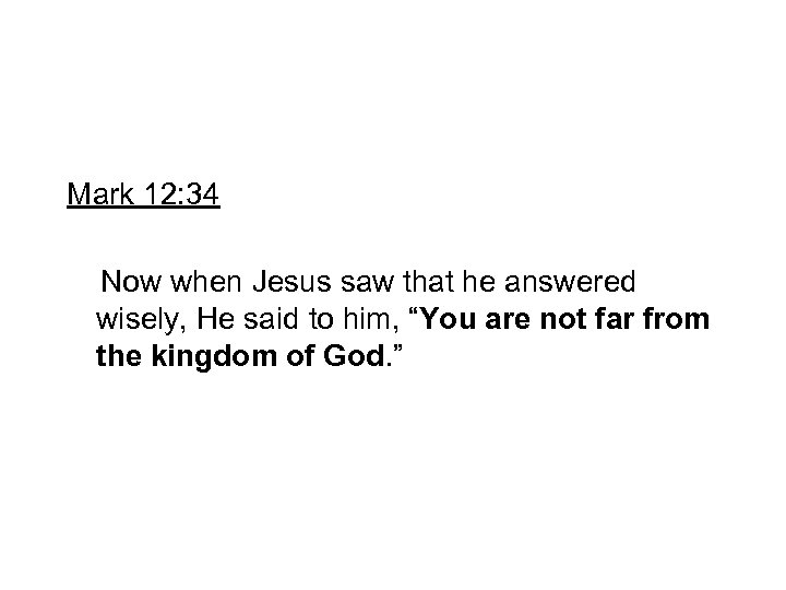 Mark 12: 34 Now when Jesus saw that he answered wisely, He said to