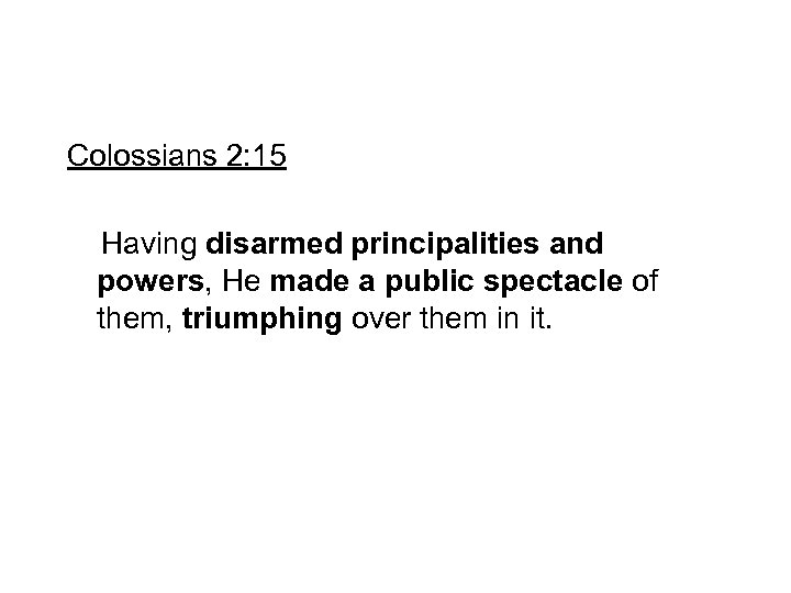 Colossians 2: 15 Having disarmed principalities and powers, He made a public spectacle of