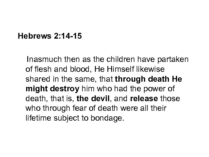 Hebrews 2: 14 -15 Inasmuch then as the children have partaken of flesh and