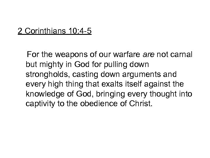 2 Corinthians 10: 4 -5 For the weapons of our warfare not carnal but