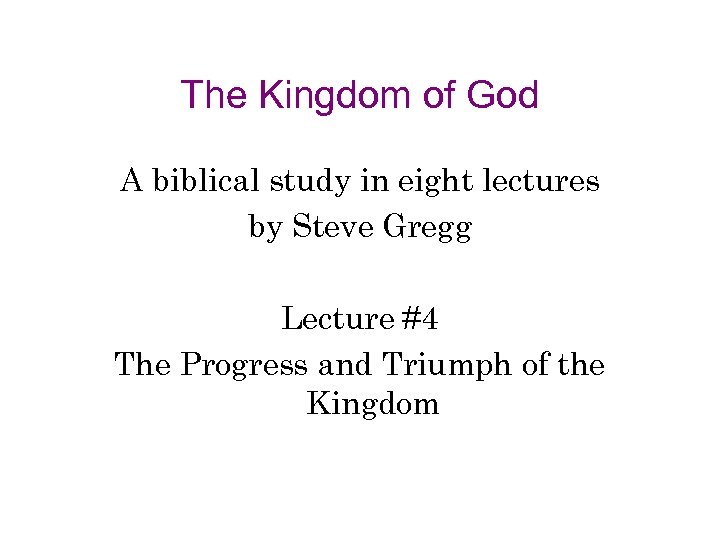 The Kingdom of God A biblical study in eight lectures by Steve Gregg Lecture
