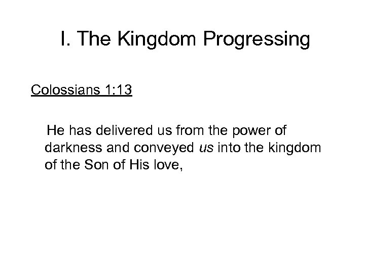 I. The Kingdom Progressing Colossians 1: 13 He has delivered us from the