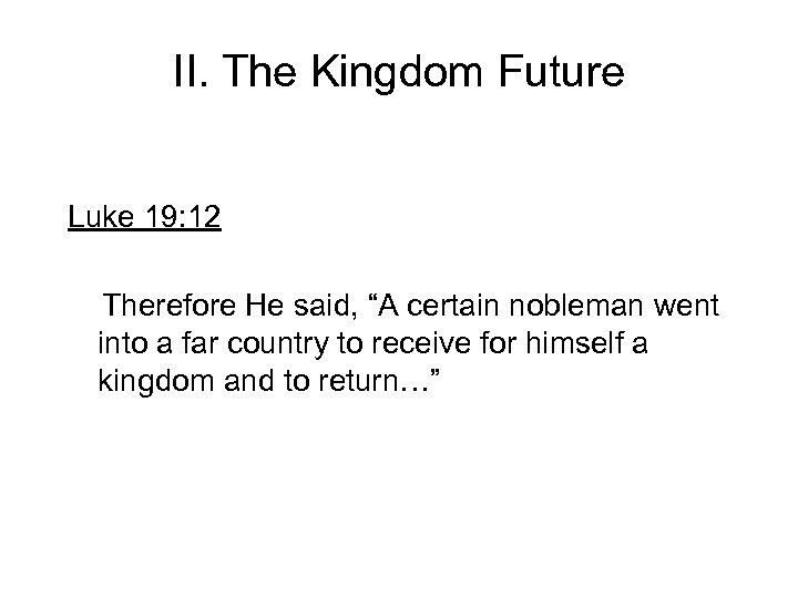 "II. The Kingdom Future Luke 19: 12 Therefore He said, ""A certain nobleman went"