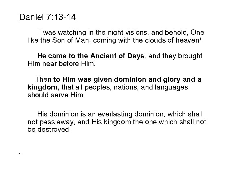 Daniel 7: 13 -14 I was watching in the night visions, and behold, One