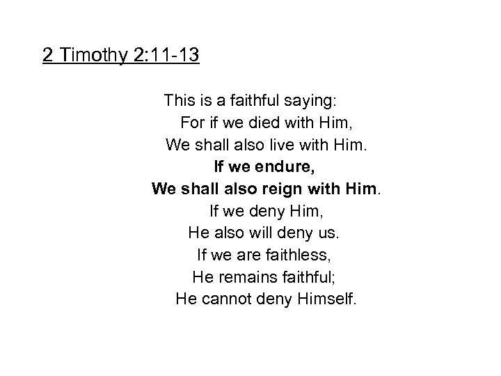 2 Timothy 2: 11 -13 This is a faithful saying: For if we died
