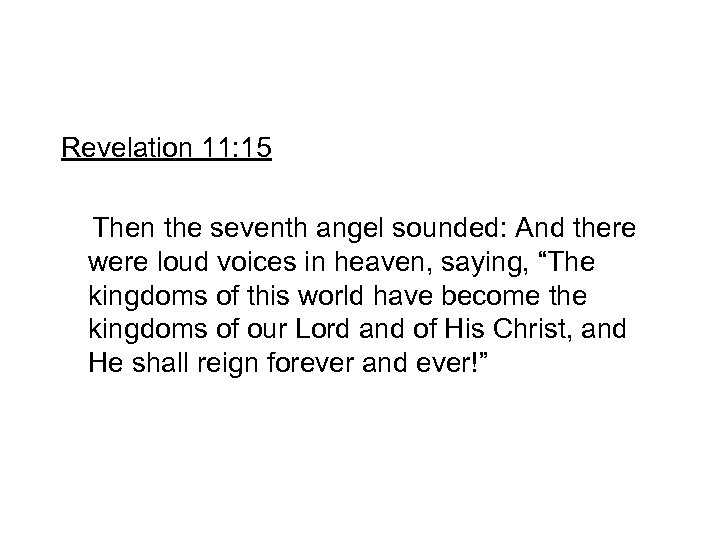 Revelation 11: 15 Then the seventh angel sounded: And there were loud voices in