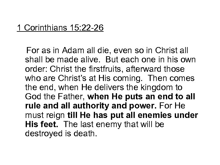 1 Corinthians 15: 22 -26 For as in Adam all die, even so in