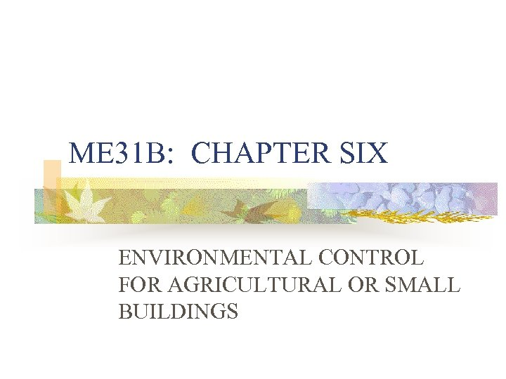 ME 31 B: CHAPTER SIX ENVIRONMENTAL CONTROL FOR AGRICULTURAL OR SMALL BUILDINGS