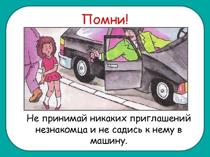 Помни! Не принимай никаких приглашений незнакомца и не садись к нему в машину.