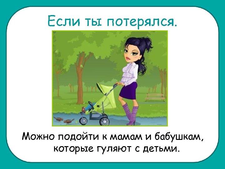 Если ты потерялся. Можно подойти к мамам и бабушкам, которые гуляют с детьми.