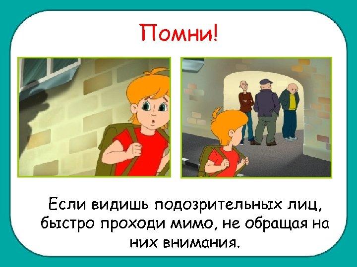 Помни! Если видишь подозрительных лиц, быстро проходи мимо, не обращая на них внимания.
