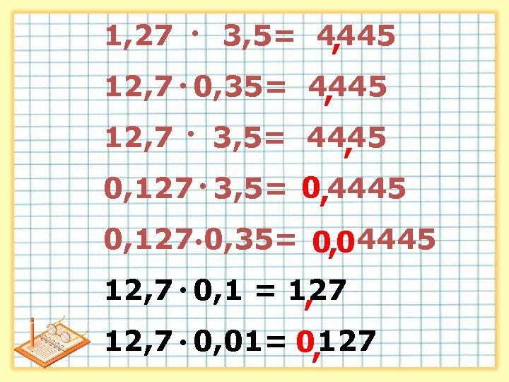 1, 27 ● 3, 5= 4445 , 12, 7 ● 0, 35= 4445 ,