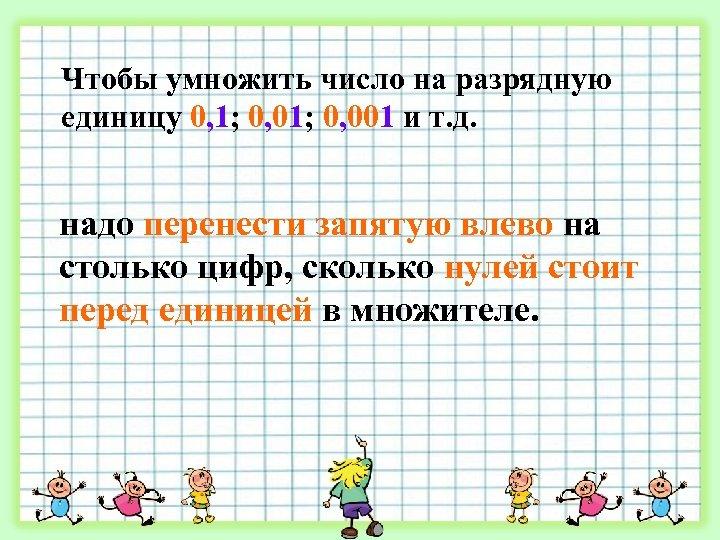 Чтобы умножить число на разрядную единицу 0, 1; 0, 001 и т. д. надо