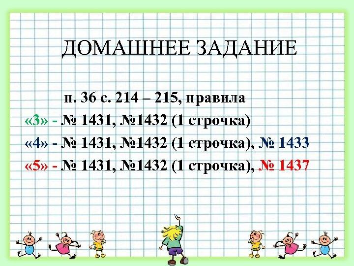 ДОМАШНЕЕ ЗАДАНИЕ п. 36 с. 214 – 215, правила « 3» - № 1431,