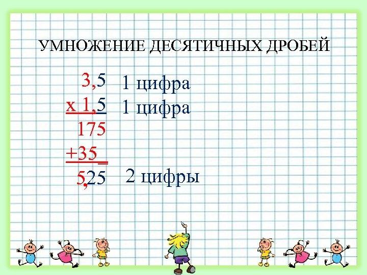 УМНОЖЕНИЕ ДЕСЯТИЧНЫХ ДРОБЕЙ 3, 5 1 цифра х 1, 5 1 цифра 175 +35_