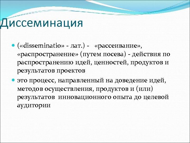 Диссеминация ( «disseminatio» - лат. ) - «рассеивание» , «распространение» (путем посева) - действия