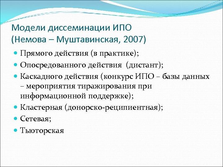 Модели диссеминации ИПО (Немова – Муштавинская, 2007) Прямого действия (в практике); Опосредованного действия (дистант);