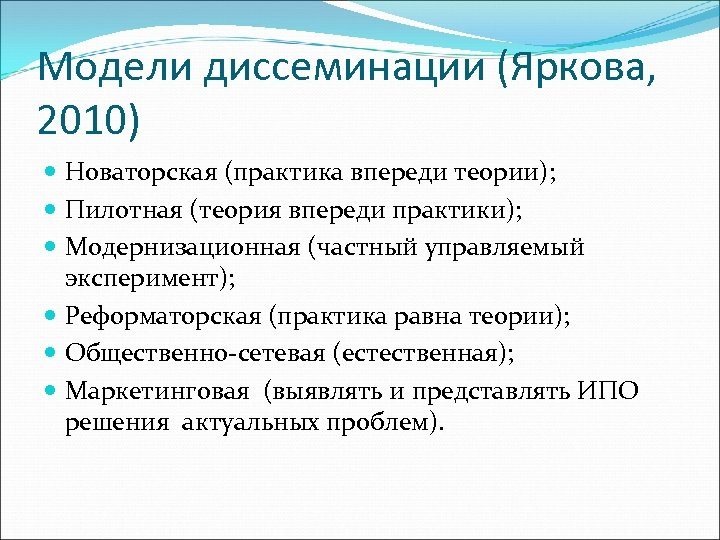 Модели диссеминации (Яркова, 2010) Новаторская (практика впереди теории); Пилотная (теория впереди практики); Модернизационная (частный