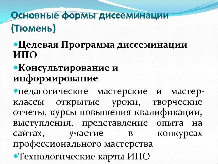 Основные формы диссеминации (Тюмень) Целевая Программа диссеминации ИПО Консультирование и информирование педагогические мастерские и
