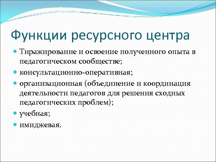 Функции ресурсного центра Тиражирование и освоение полученного опыта в педагогическом сообществе; консультационно-оперативная; организационная (объединение