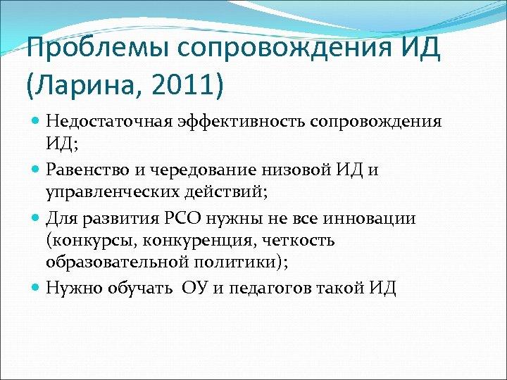 Проблемы сопровождения ИД (Ларина, 2011) Недостаточная эффективность сопровождения ИД; Равенство и чередование низовой ИД