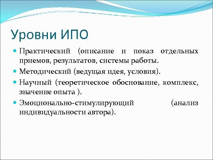 Уровни ИПО Практический (описание и показ отдельных приемов, результатов, системы работы. Методический (ведущая идея,