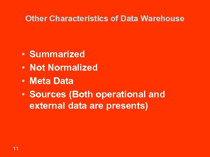 Other Characteristics of Data Warehouse • • 11 Summarized Not Normalized Meta Data Sources