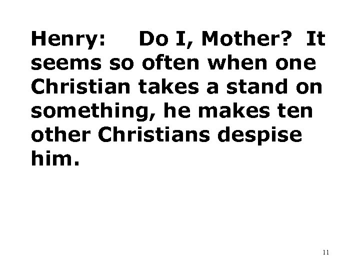 Henry: Do I, Mother? It seems so often when one Christian takes a stand