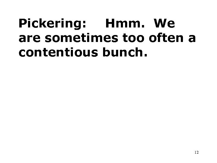 Pickering: Hmm. We are sometimes too often a contentious bunch. 12