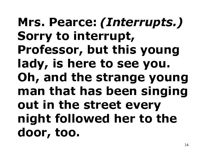 Mrs. Pearce: (Interrupts. ) Sorry to interrupt, Professor, but this young lady, is here