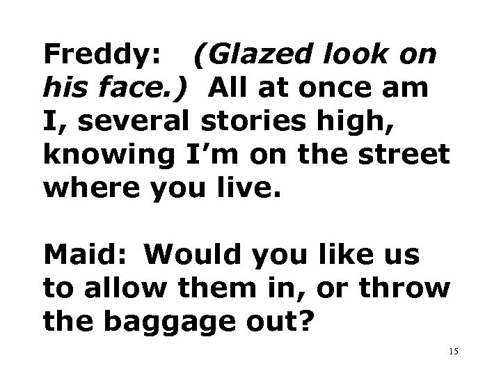 Freddy: (Glazed look on his face. ) All at once am I, several stories