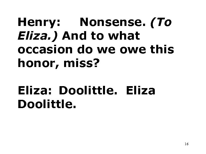 Henry: Nonsense. (To Eliza. ) And to what occasion do we owe this honor,
