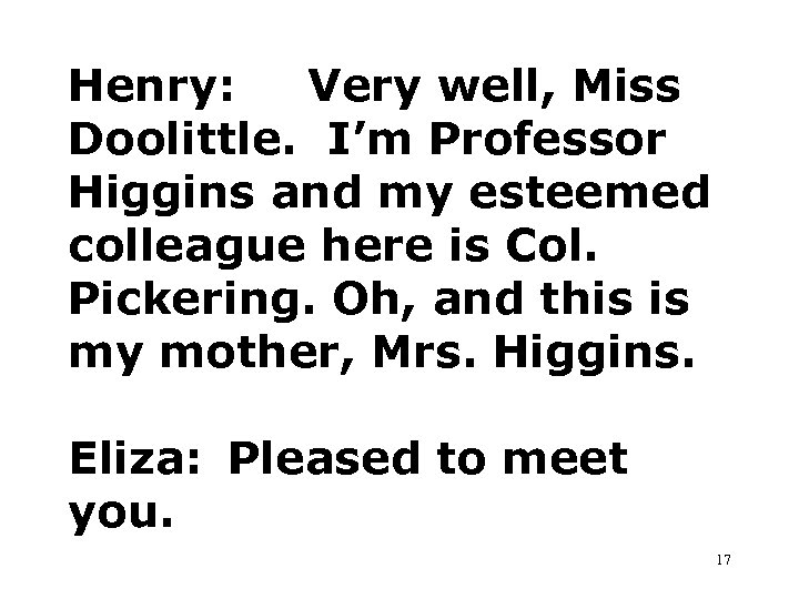Henry: Very well, Miss Doolittle. I'm Professor Higgins and my esteemed colleague here is