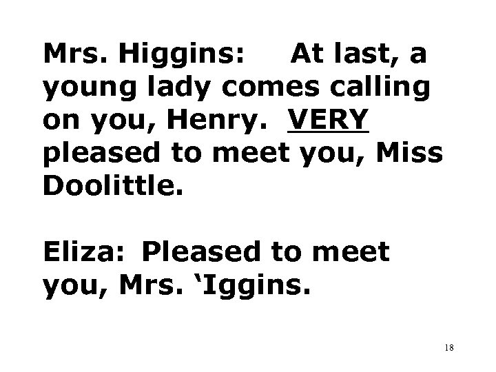 Mrs. Higgins: At last, a young lady comes calling on you, Henry. VERY pleased