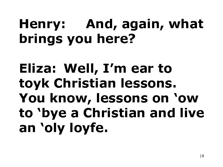 Henry: And, again, what brings you here? Eliza: Well, I'm ear to toyk Christian