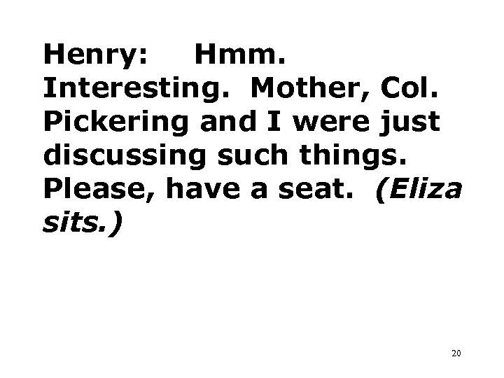Henry: Hmm. Interesting. Mother, Col. Pickering and I were just discussing such things. Please,