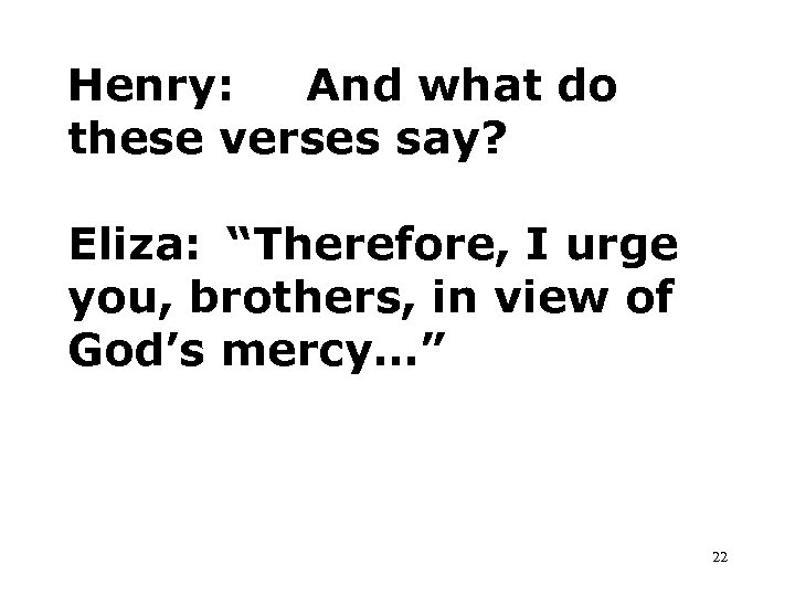 "Henry: And what do these verses say? Eliza: ""Therefore, I urge you, brothers, in"