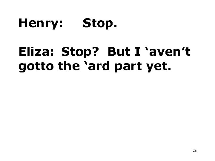 Henry: Stop. Eliza: Stop? But I 'aven't gotto the 'ard part yet. 23