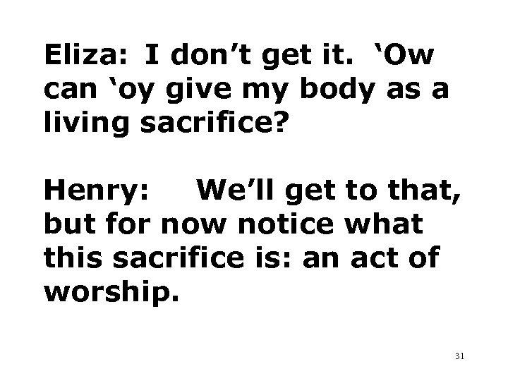 Eliza: I don't get it. 'Ow can 'oy give my body as a living
