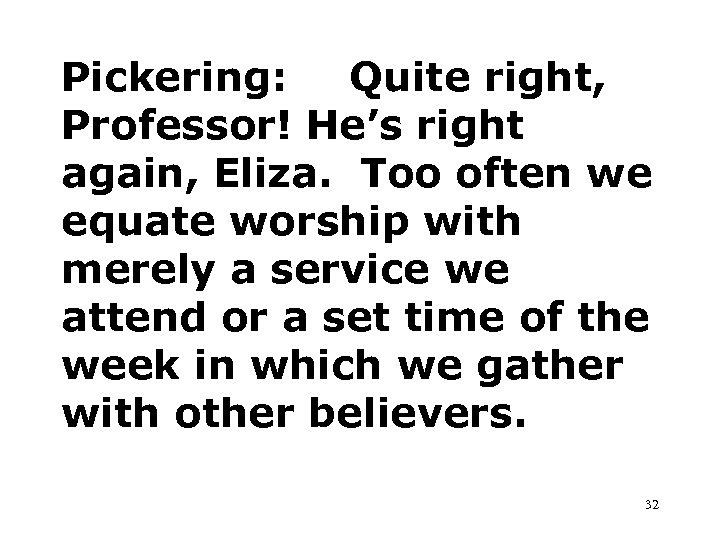 Pickering: Quite right, Professor! He's right again, Eliza. Too often we equate worship with