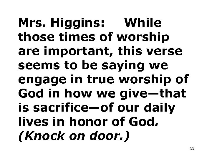 Mrs. Higgins: While those times of worship are important, this verse seems to be