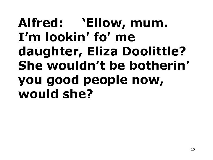 Alfred: 'Ellow, mum. I'm lookin' fo' me daughter, Eliza Doolittle? She wouldn't be botherin'
